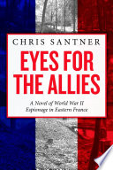 Eyes for the Allies  A Novel of World War II Espionage in Eastern France