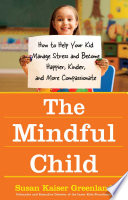 """The Mindful Child: How to Help Your Kid Manage Stress and Become Happier, Kinder, and More Compassionate"" by Susan Kaiser Greenland"