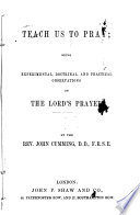 Teach Us To Pray Being Experimental Doctrinal And Practical Observations On The Lord S Prayer By J Cumming
