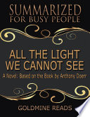 All the Light We Cannot See   Summarized for Busy People  A Novel  Based on the Book by Anthony Doerr