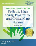 AACN Core Curriculum for Pediatric High Acuity  Progressive  and Critical Care Nursing  Third Edition