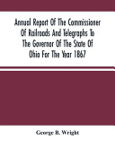 Annual Report Of The Commissioner Of Railroads And Telegraphs To The Governor Of The State Of Ohio For The Year 1867