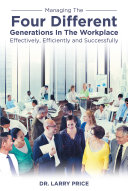 Managing the Four Different Generations in the Workplace Effectively  Efficiently  and Successfully