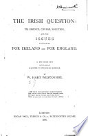 The Irish Question  Its Essence  Course  Solution  and the Issues it Involves for Ireland and for England