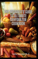 The Beginner s Guide To Ultimate Dehydrator Cookbook