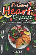 Prevent Heart Disease  Heart Friendly Cookbook to Change Your Life