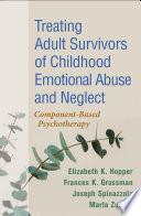 """Treating Adult Survivors of Childhood Emotional Abuse and Neglect"" by Elizabeth K. Hopper, Frances K. Grossman, Joseph Spinazzola, Bessel A. van der Kolk, Marla Zucker, Christine A. Courtois"