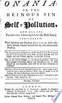 Onania: or, The heinous sin of self-pollution ... The seventeenth edition, as also the eihgth [sic] edition of the supplement to it, both of them revised and enlarged, and now printed together, etc