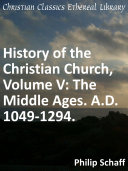 History of the Christian Church  Volume V  The Middle Ages  A D  1049 1294