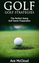 Golf  Golf Strategies  The Perfect Swing  Golf Game Preparation