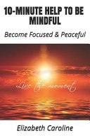 10-Minute Help to Be Mindful: Become Focused & Peaceful