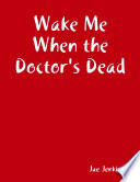 Wake Me When the Doctor s Dead Book