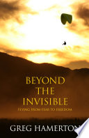 Beyond The Invisible  Flying From Fear To Freedom