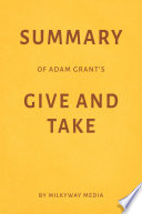 Summary of Adam Grant   s Give and Take by Milkyway Media