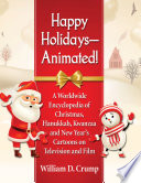"""""""Happy Holidays-Animated!: A Worldwide Encyclopedia of Christmas, Hanukkah, Kwanzaa and New Year's Cartoons on Television and Film"""" by William D. Crump"""