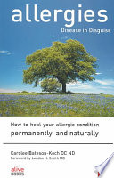 """Allergies Disease in Disguise: How to Heal Your Allergic Condition Permanently and Naturally"" by Carolee Bateson-Koch"