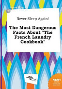 Never Sleep Again  the Most Dangerous Facts about the French Laundry Cookbook Book