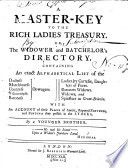 A master-key to the rich ladies treasury. Or, the widower and batchelor's directory. Containing an exact alphabetical list of the ... dowagers ... widows and spinsters in Great Britain. With an account of their ... fortunes ... By a younger Brother [subscribing himself B. M-n].