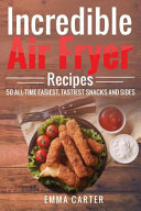 Incredible Air Fryer Recipes 50 All Time Easiest  Tastiest Snacks and Sides