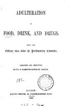 Adulteration of food, drink, and drugs, the evidence taken before the parliamentary committee, arranged and simplified