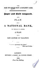 The Age of Gold Not a Golden Age  Paper and Gold Compared  Also  a Plan for a National Bank  to which is Added  a Plan for a New System of Taxation