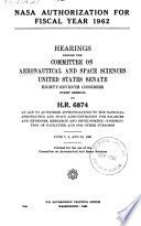 NASA authorization for fiscal year 1962. : Hearings before the Committee on Aeronautical and Space Sciences, United States Senate, Eighty-seventh Congress, first session, on H. R. 6874, an act to authorize appropriations to the National Aeronautics and Space Administration for salaries and expenses, research and development, construction of facilities and for other purposes. June 7, 8 and 12, 1961