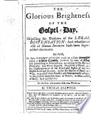 The Glorious Brightness of the Gospel Day  Dispelling the Shadows of the Legal Dispensation  and Whatsoever Else of Human Invention Hath Been Super added Thereto  Set Forth  in Some Observations on a Late Pamphlet Called a Divine Treatise  Etc