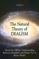 The Natural Theory of DEALISM   Quest for a Better Understanding Between Humanity and Nature  for  A Better World