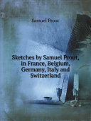 Sketches by Samuel Prout  in France  Belgium  Germany  Italy and Switzerland