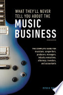 What They'll Never Tell You About the Music Business, Third Edition  : The Complete Guide for Musicians, Songwriters, Producers, Managers, IndustryExecutives, Attorneys, Investors, and Accountants