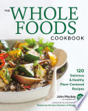 """The Whole Foods Cookbook: 120 Delicious and Healthy Plant-Centered Recipes"" by John Mackey, Alona Pulde, Matthew Lederman, Derek Sarno, Chad Sarno"