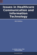 Issues in Healthcare Communication and Information Technology  2013 Edition