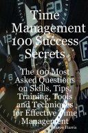 Time Management 100 Success Secrets   The 100 Most Asked Questions on Skills  Tips  Training  Tools and Techniques for Effective Time Management