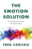 The Emotion Solution  Change Your Consciousness  Change Everything Book