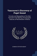 Vancouver's Discovery of Puget Sound: Portraits and Biographies of the Men Honored in the Naming of Geographic Features of Northwestern America