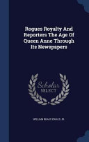 Rogues Royalty and Reporters the Age of Queen Anne Through Its Newspapers