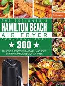 The Beginner's Hamilton Beach Air Fryer Cookbook 2021