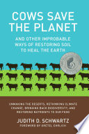 """Cows Save the Planet: And Other Improbable Ways of Restoring Soil to Heal the Earth"" by Judith D. Schwartz"