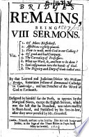 Bridge's Remains, being VIII Sermons ... By ... William Bridge ... Designed by himself for the press, as appears by the marginal notes, except the eighth sermon, which was the last that he preached, was taken exactly in short-hand, and published by his son-in-law, after they were perused by Mr. Greenhill. [With a portrait.]