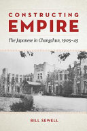 Constructing empire: the Japanese in Changchun, 1905-45