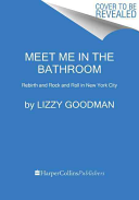 Meet Me In The Bathroom Lizzy Goodman Google Books