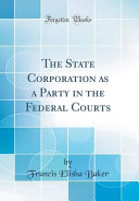The State Corporation As A Party In The Federal Courts Classic Reprint