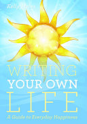 Writing Your Own Life  A Guide to Everyday Happiness