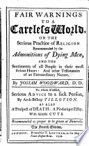 Fair warnings to a careless world  or  The serious practice of religion recommended by the admonitions of dying men     To which is added  Serious advice to a sick person by Archbishop Tillotson  As also A prospect of death  a pindarique essay     The second edition