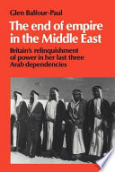 The End of Empire in the Middle East  : Britain's Relinquishment of Power in Her Last Three Arab Dependencies