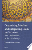Organizing Muslims and Integrating Islam in Germany