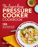The Super Easy Pressure Cooker Cookbook