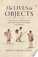 The Lives in Objects  : Native Americans, British Colonists, and Cultures of Labor and Exchange in the Southeast