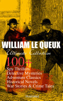WILLIAM LE QUEUX Ultimate Collection: 100+ Spy Thrillers, Detective Mysteries, Adventure Classics, Historical Novels, War Stories & Crime Tales (Illustrated)