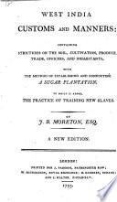 West India Customs and Manners: Containing Strictures on the Soil, Cultivation, Produce, Trade, Officers, and Inhabitants: with the Method of Establishing, and Conducting a Sugar Plantation. To which is Added, the Practice of Training New Slaves. By J. B. Moreton, Esq. A New Edition